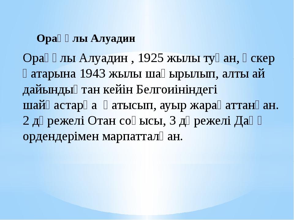 Орақұлы Алуадин , 1925 жылы туған, әскер қатарына 1943 жылы шақырылып, алты а...