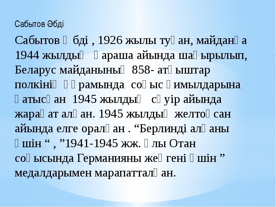 Сабытов Әбді Сабытов Әбді , 1926 жылы туған, майданға 1944 жылдың қараша айын...