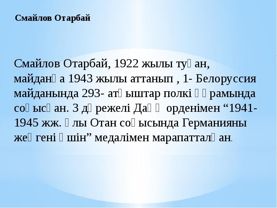 Смайлов Отарбай, 1922 жылы туған, майданға 1943 жылы аттанып , 1- Белоруссия...