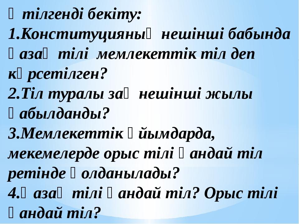 Өтілгенді бекіту: 1.Конституцияның нешінші бабында қазақ тілі мемлекеттік тіл...