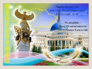 16 декабря – День Независимости Республики Казахстан 16-шы желтоқсан Қазақста