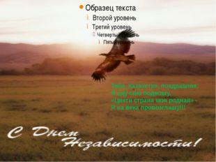 Тебя, Казахстан, поздравляя, Я оду сию подношу. «Цвети страна моя родная» -