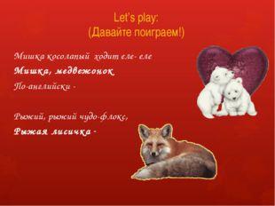 Let's play: (Давайте поиграем!) Мишка косолапый ходит еле- еле Мишка, медвежо