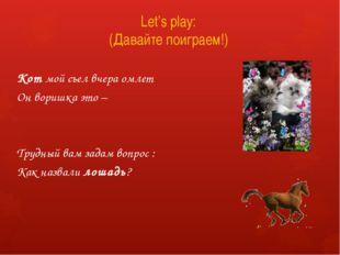 Let's play: (Давайте поиграем!) Кот мой съел вчера омлет Он воришка это – Тру