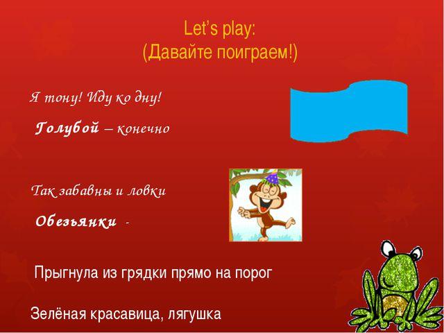 Let's play: (Давайте поиграем!) Я тону! Иду ко дну! Голубой – конечно Так за...