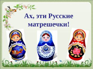 Ах, эти Русские матрешечки!