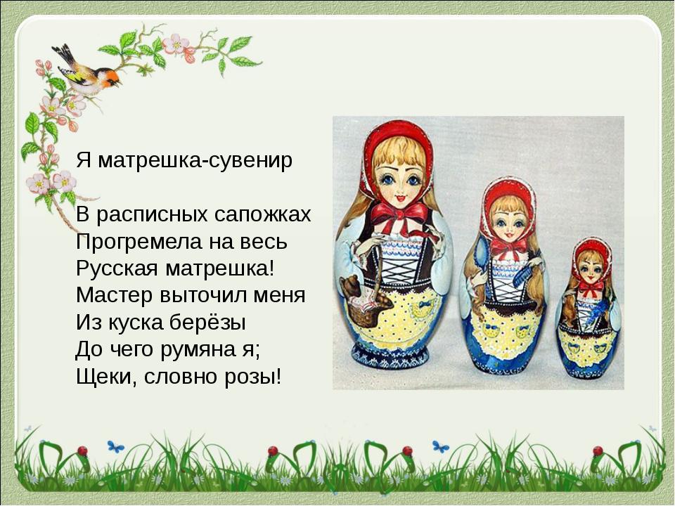Я матрешка-сувенир В расписных сапожках Прогремела на весь Русская матрешка!...