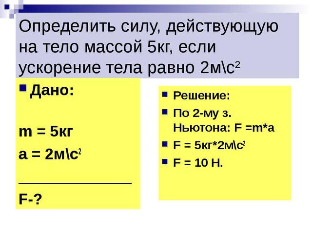 Определить силу, действующую на тело массой 5кг, если ускорение тела равно 2м...