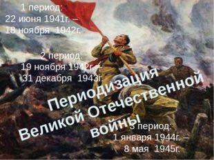 Периодизация Великой Отечественной войны 1 период: 22 июня 1941г. – 18 но