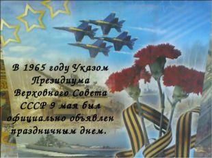 В 1965 году Указом Президиума Верховного Совета СССР 9 мая был официально объ