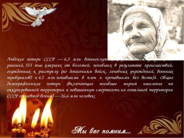 Людские потери СССР —6,3 млн.военнослужащих убитыми и умерших от ранений,...