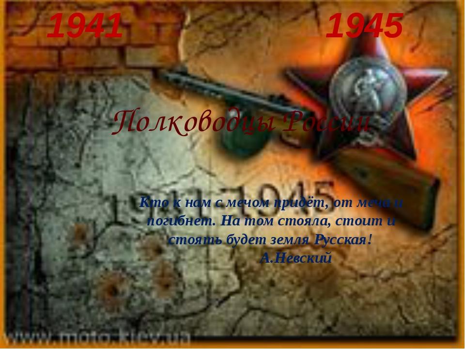 1941 1945 Полководцы России Кто к нам с мечом придёт, от меча и погибнет. На...