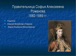 Правительница Софья Алексеевна Романова 1682-1689 гг. Родители: Алексей Миха