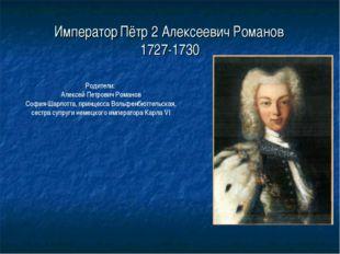 Император Пётр 2 Алексеевич Романов 1727-1730 Родители: Алексей Петрович Рома