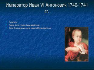 Император Иван VI Антонович 1740-1741 гг. Родители: Принц Антон Ульрих Браунш