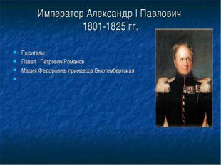 Император Александр I Павлович 1801-1825 гг. Родители: Павел I Петрович Роман
