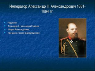 Император Александр III Александрович 1881-1894 гг. Родители: Александр II Ни