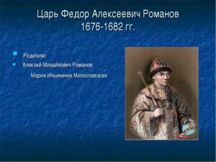Царь Федор Алексеевич Романов 1676-1682 гг. Родители: Алексей Михайлович Ром
