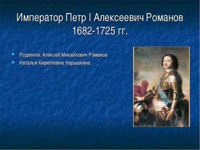 Император Петр I Алексеевич Романов 1682-1725 гг. Родители: Алексей Михайлови...