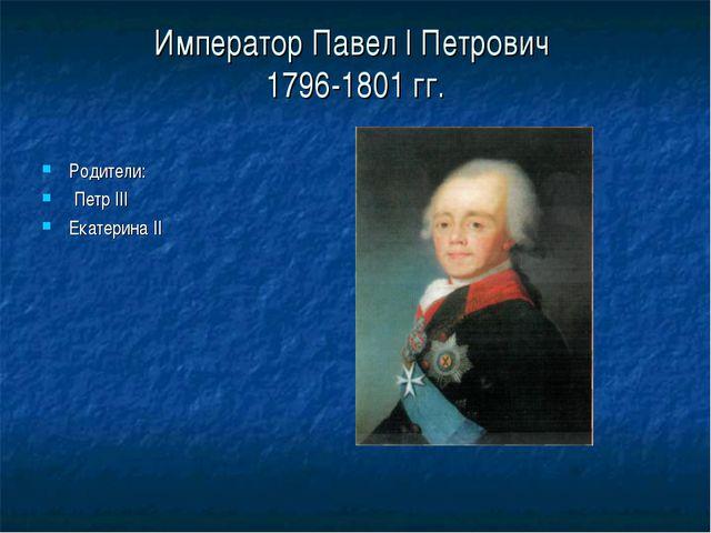 Император Павел I Петрович 1796-1801 гг. Родители: Петр III Екатерина II