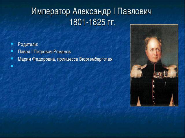Император Александр I Павлович 1801-1825 гг. Родители: Павел I Петрович Роман...