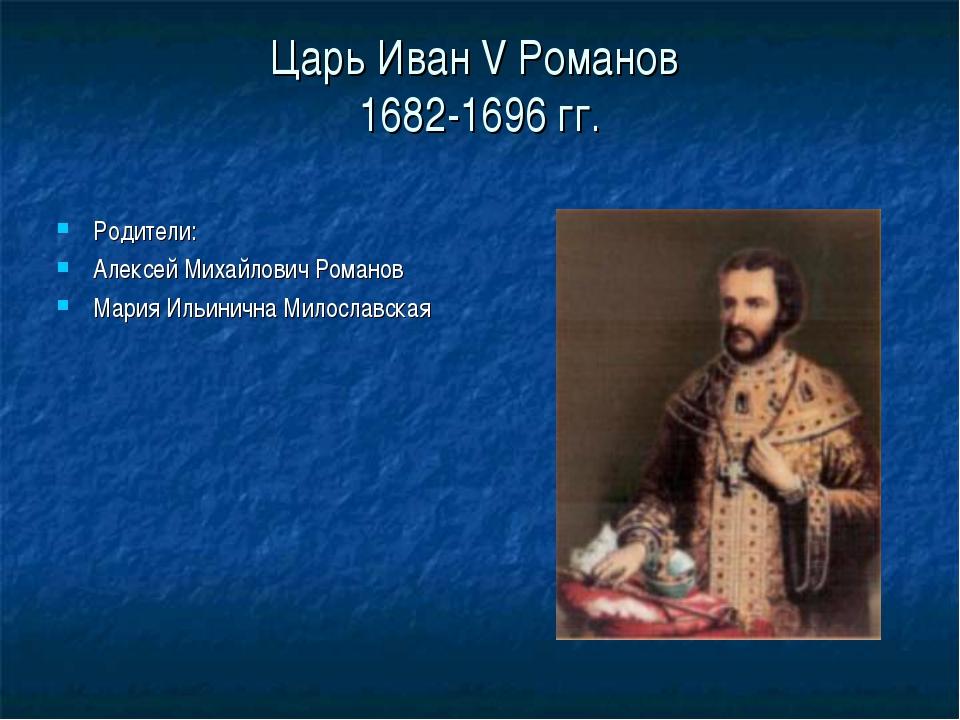 Царь Иван V Романов 1682-1696 гг. Родители: Алексей Михайлович Романов Мария...