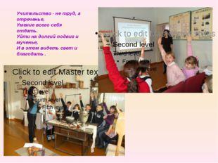 Учительство - не труд, а отреченье, Умение всего себя отдать. Уйти на долгий