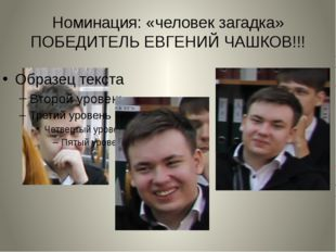 Номинация: «человек загадка» ПОБЕДИТЕЛЬ ЕВГЕНИЙ ЧАШКОВ!!!