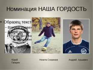 Номинация НАША ГОРДОСТЬ Юрий Гагарин Андрей Аршавин Никита Скориков