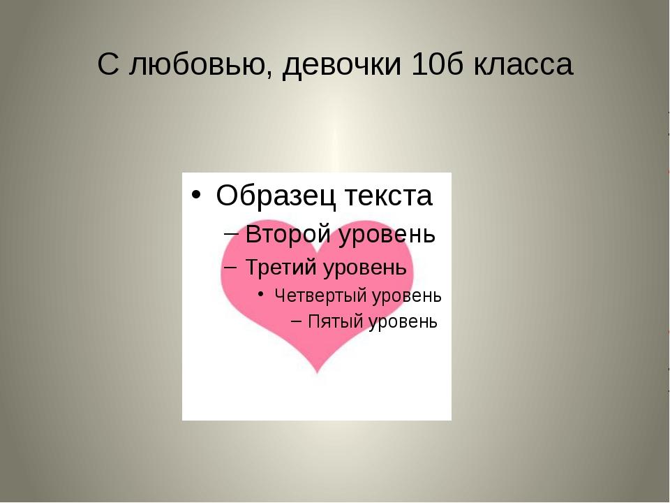 С любовью, девочки 10б класса