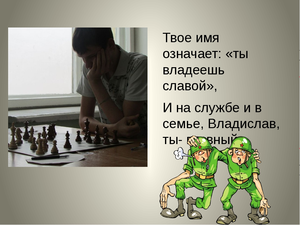 Твое имя означает: «ты владеешь славой», И на службе и в семье, Владислав, ты...