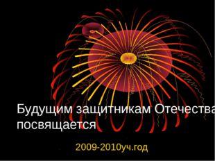 Будущим защитникам Отечества посвящается 2009-2010уч.год