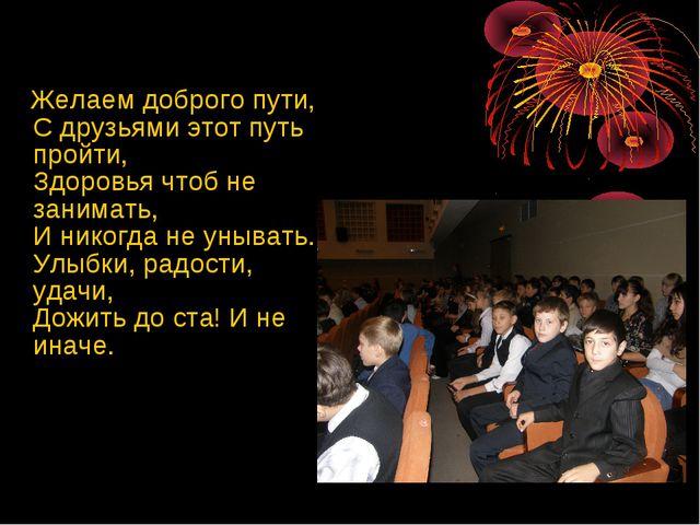 Желаем доброго пути, С друзьями этот путь пройти, Здоровья чтоб не занимать,...