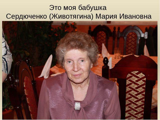 Это моя бабушка Сердюченко (Животягина) Мария Ивановна