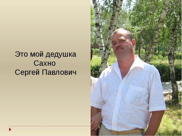Это мой дедушка Сахно Сергей Павлович
