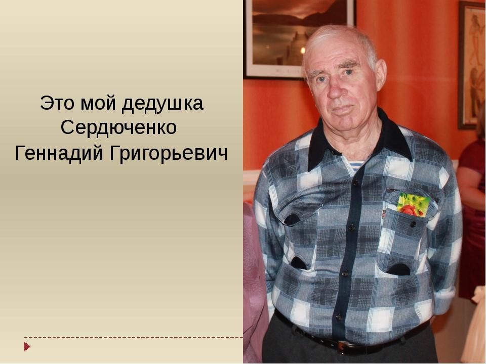 Это мой дедушка Сердюченко Геннадий Григорьевич