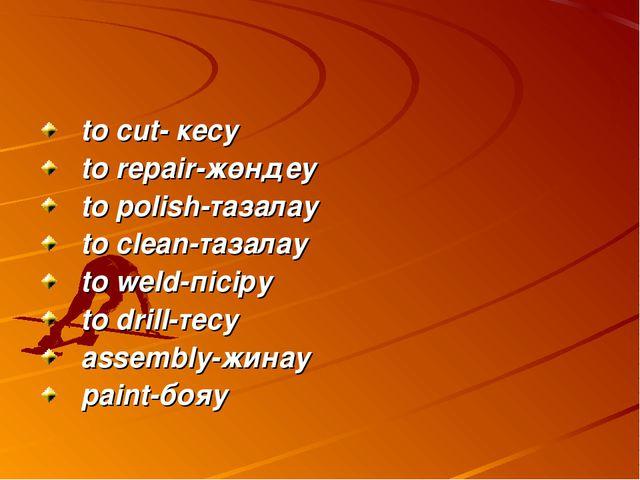 to cut- кесу to repair-жөндеу to polish-тазалау to clean-тазалау to weld-пісі...