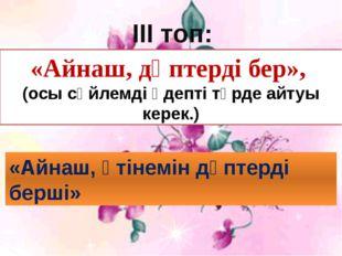 ІІІ топ: «Айнаш, дәптерді бер», (осы сөйлемді әдепті түрде айтуы керек.) «Ай