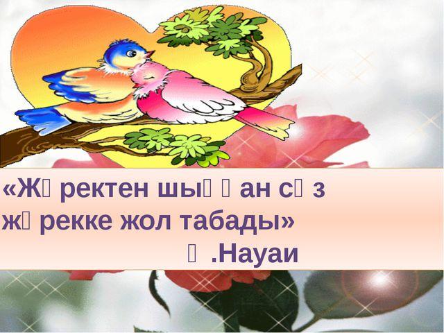 «Жүректен шыққан сөз жүрекке жол табады»  Ә.Науаи