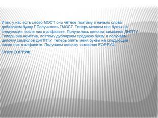 Итак, у нас есть слово МОСТ оно чётное поэтому в начало слова добавляем букву