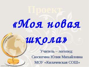 Проект «Моя новая школа» Учитель – логопед: Сюсюгина Юлия Михайловна МОУ «Кил
