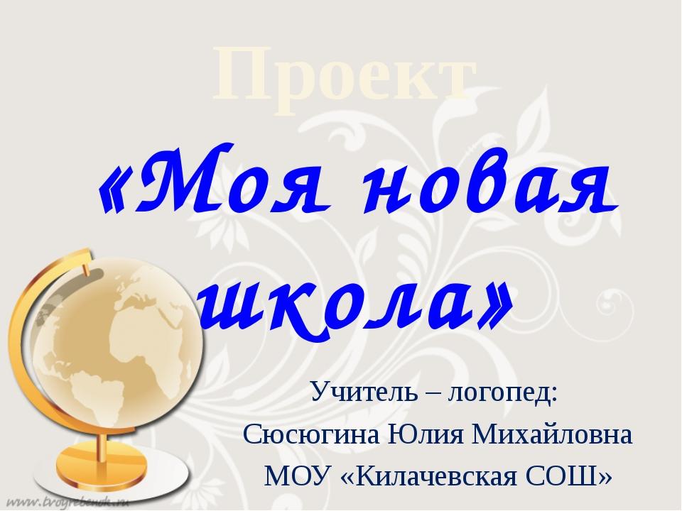 Проект «Моя новая школа» Учитель – логопед: Сюсюгина Юлия Михайловна МОУ «Кил...