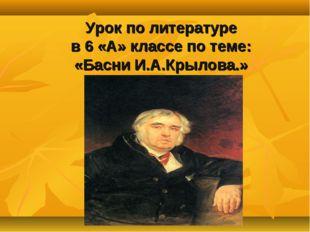 Урок по литературе в 6 «А» классе по теме: «Басни И.А.Крылова.»