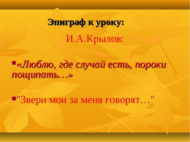 """И.А.Крылов: «Люблю, где случай есть, пороки пощипать…» """"Звери мои за меня го..."""