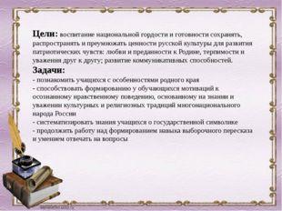 Цели:воспитание национальной гордости и готовности сохранять, распространять