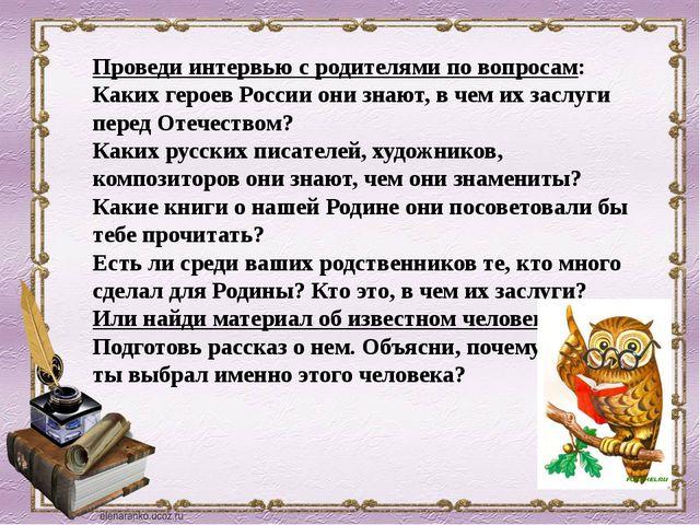 Проведи интервью с родителями по вопросам: Каких героев России они знают, в ч...