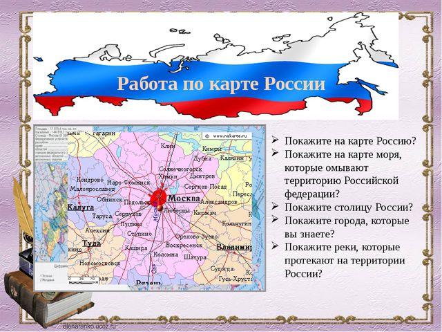 Работа по карте России Покажите на карте Россию? Покажите на карте моря, кото...