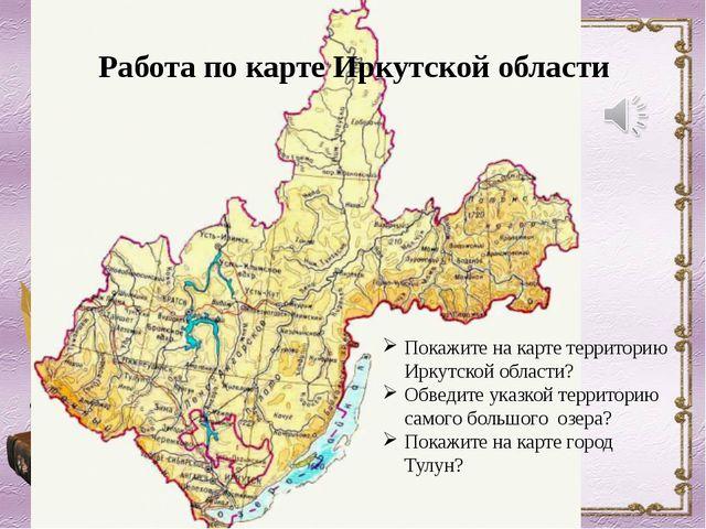 Работа по карте Иркутской области Покажите на карте территорию Иркутской обла...
