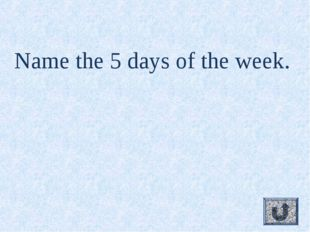 Name the 5 days of the week.