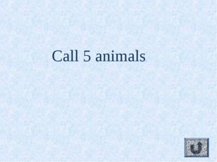 Call 5 animals.